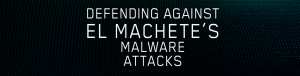 Defending Against El Machete's Malware Attacks